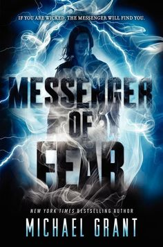 Messenger of Fear, by Michael Grant (released Sep 23, 2014). Mara wakes in a field of dead grass, afraid that she is dead. She can't remember who she is or anything about her past. Is it because of the boy that appears? He calls himself the Messenger of Fear. If the world does not bring justice to those who do evil, the Messenger will. He offers the wicked a game. If they win, they go free. If they lose, they will live their greatest fear. Why was she chosen to be his apprentice?