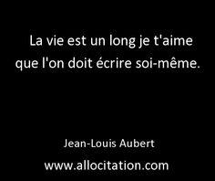 La vie est un long je t'aime que l'on doit écrire soi-même. Jean-Louis Aubert