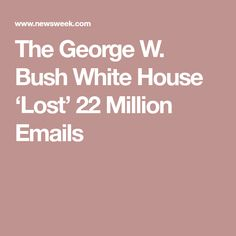 The George W. Bush White House 'Lost' 22 Million Emails