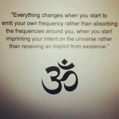 """""""Everything changes when you start to emit your own frequency rather than absorbing the frequencies around you, when you start imprinting your intent in the universe rather than receiving an imprint from existence."""""""