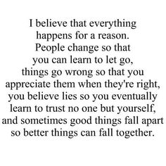 """""""I Believe that Everything happens for a Reason. People Change so that you can Learn to let go, Things go Wrong so that you Appreciate them when they're Right, you Believe Lies so you Eventually Learn to Trust no one but youself and Sometimes Good Things fall apart so Better Things can Fall Together."""""""