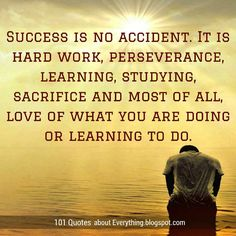 Success Quotes Success is no accident. It is hard work, perseverance, learning, studying, sacrifice and most of all, love of what you are doing or learning to do