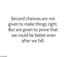 Second chances are not given to make things right. But are given to prove that we could be better even after we fail. True Quotes, Great Quotes, Words Quotes, Quotes To Live By, Motivational Quotes, Funny Quotes, Inspirational Quotes, Sayings, True Words