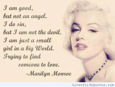 Marilyn Monroe quote on trying to find someone to love - http://www.loveoflifequotes.com/love/marilyn-monroe-quote-trying-find-someone-love/