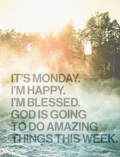The Power of God and a little positive thinking can go a long way. It's Monday god happy amazing monday blessed weeks