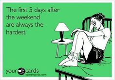 The first five days after the weekend are the hardest.