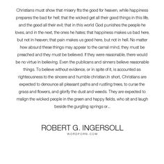 "Robert G. Ingersoll - ""Christians must show that misery fits the good for heaven, while happiness prepares..."". life, philosophy, happiness, faith, science, heaven, hate, absurd, mind, freedom, hell, christianity, belief, good, ignorance, virtue, flowers, misery, bad, trees, safety, obedience, laugh, evidence, wicked, contradiction, weeds, love, dust, humble, purity, curse, righteousness, grass, christians, pleasant, sincere, immorality, punish, contradictory, glorify, malign, springs"