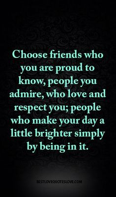 Choose friends who you are proud to know, people you admire, who love and respect you; people who make your day a little brighter simply by being in it.