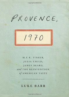Provence, 1970: M.F.K. Fisher, Julia Child, James Beard, and the Reinvention of American Taste by Luke Barr,http://www.amazon.com/dp/0307718344/ref=cm_sw_r_pi_dp_48wGsb0ZKE40KXHJ