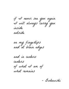 If I never see you again, Bukowski. i think i found my next tattoo yall! Poem Quotes, Quotable Quotes, Words Quotes, Wise Words, Life Quotes, Qoutes, Wise Sayings, Relationship Quotes, Charles Bukowski Citations
