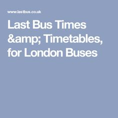 Last Bus Times & Timetables, for London Buses