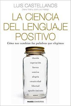 La ciencia del lenguaje positivo : cómo nos cambian las palabras que elegimos / Luis Castellanos, Diana Yoldi, José Luis Hidalgo (2016)