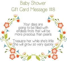Baby Shower Gift Card Message Idea - Your days are going to be filled with endless firsts that will be more precious than pearls. Treausre her while she's little. She will grow so very quickly. New Baby Card Message, Baby Girl Congratulations Message, Baby Card Messages, Baby Card Quotes, Baby Shower Card Message, Baby Shower Card Sayings, Baby Shower Messages, Baby Shower Quotes, New Baby Cards