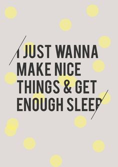 """I just wanna make nice things and get enough sleep."" This is my motto Genius Quotes, Great Quotes, Quotes To Live By, Inspirational Quotes, The Words, Cool Words, Words Quotes, Me Quotes, Sleep Quotes"