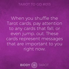 When you shuffle the Tarot cards, pay attention to any cards that fall, or even jump, out. These cards represent messages that are important to you right now.