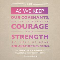 """As we keep our covenants, we also receive courage and strength to help us bear one another's burdens."" —Sister Linda K. Burton #ReliefSociety #LDSconf"