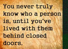 You never truly know who a person is until you've lived with them behind closed doors