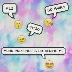 plz go away, your presence is bothering me