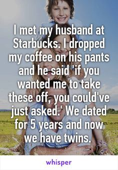 I met my husband at Starbucks. I dropped my coffee on his pants and he said 'if you wanted me to take these off, you could've just asked.' We dated for 5 years and now we have twins.