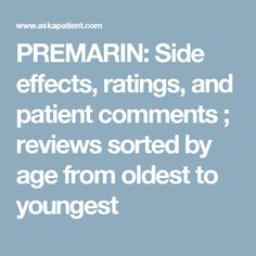 PREMARIN: Side effects, ratings, and patient comments ; reviews sorted by age  from oldest to youngest