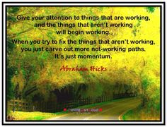Give your attention to things that are working, and the things that aren't working will begin working. When you try to fix the things that aren't working, you just carve out more not-working paths. It's just momentum. Abraham-Hicks Quotes (AHQ3119) #momentum