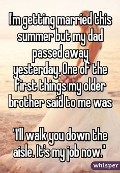 """""""I'm getting married this summer but my dad passed away yesterday. One of the first things my older brother said to me was """"I'll walk you down the aisle. It's my job now."""""""""""