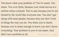 Yaaaassss... The problem is that you're too smart. And that's not a problem at all. #INFP
