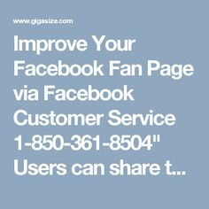 "Improve Your Facebook Fan Page via Facebook Customer Service 1-850-361-8504""  Users can share their links on your fan page and your friends on facebook can easily access it. You can promote your page by improving your Facebook fan page. Facebook will charge a little to promote your fan page to more people on Facebook. For taking help, you can use our Facebook Customer Service number 1-850-361-8504 right now. For More Information visit on…"