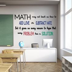 Searching for math decals- this one is for you! It says Math may not teach us to add love or subtract hate but it gives us every reason to hope that every problem has a solution. It will look great in a classroom or math lover home. Colors come as shown unless you request a variation. Also