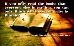 If you read the book that everyone else is reading. You can only think what everyone is thinking.