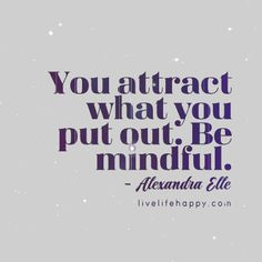 """You attract what you put out. Be mindful."" - Alexandra Elle, LiveLifeHappy.com"