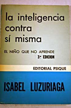 La inteligencia contra sí misma : el niño que no aprende / Isabel Luzuriaga