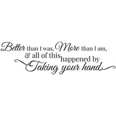 Better Than I Was, More Than I Am, And All of this Happened by Taking Your Hand Quote #LoveQuotes #soulmatelovequotes