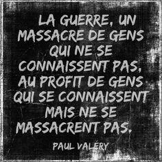 « La guerre, un massacre de gens qui ne se connaissent pas, au profit de gens qui se connaissent mais ne se massacrent pas. » Paul Valéry – 1871-1945