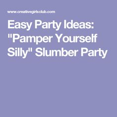 "Easy Party Ideas: ""Pamper Yourself Silly"" Slumber Party"