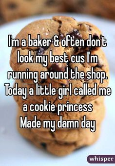 """""""I'm a baker & often don't look my best cus I'm running around the shop. Today a little girl called me a cookie princess. Made my damn day."""""""
