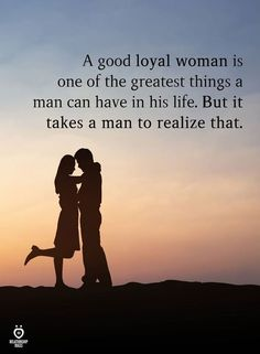 A good loyal woman is one of the greatest things a man can have in his life. But it takes a man to realize that.