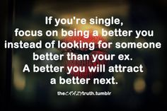 If you're single, focus on being a better you instead of looking for someone better than your ex. A better you will attract a better next.