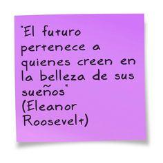 """""""El futuro pertenece a quienes creen en la belleza de sus sueños"""" (Eleanor Roosevelt)"""