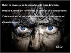 """""""Quien no está preso de la necesidad, está preso del miedo: Unos no duermen por la ansiedad de tener las cosas que no tienen. Y otros no duermen por el pánico de perder las cosas que tienen."""" Eduardo Galeano"""