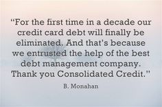 """For the first time in a decade our credit card debt will finally be eliminated. And that's because we entrusted the help of the best debt management company. Thank you Consolidated Credit."" - B. Monahan #DebtStories #DebtRelief #HappyClients #DebtManagement #ConsolidatedCredit"