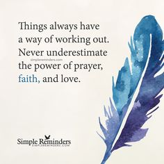 Things always have a way of working out Things always have a way of working out. Never underestimate the power of prayer, faith, and love. — Unknown Author