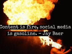 """Content is fire, social media is gasoline."" - Jay Baer"