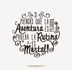 Si piensas que la aventura es peligrosa. La rutina es mortal.