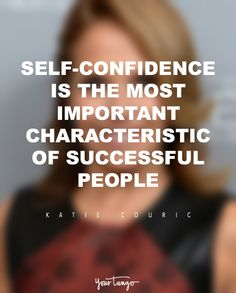 """""""Self-confidence is the most important characteristic of successful people."""" — Katie Couric"""