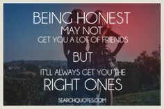 Being honest may not get you a lot of friends, but itll always get you the right ones. It's not how many friends you have it's the quality of friends you have. Fake people hate honesty. It's the lies that keep them feeling good about themselves and their lives. So share your true feelings about their actions and watch how they fade away.