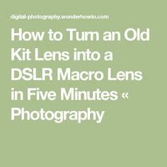 How to Turn an Old Kit Lens into a DSLR Macro Lens in Five Minutes « Photography
