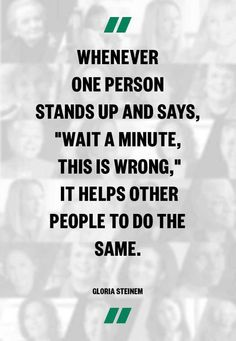 """""""Whenever ONE PERSON stands up and says, 'WAIT A MINUTE, THIS IS WRONG.' It helps other people to do the same."""""""