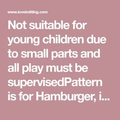 Not suitable for young children due to small parts and all play must be supervisedPattern is for Hamburger, including toppings of lettuce, tomatoes, onion, cheese and thousand island dressing.Hot Dog includes instructions for a squirt of mustardAll with a portion of chips.Some pieces are knit in the round and some are knitted flat.Sewing is required for assembly