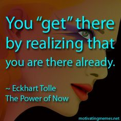 You think that you can't get there from where and who you are at this moment because you are not yet complete or good enough, but the truth is that here and now is the only point from where you…Read more Quote from The Power of Now by Eckhart Tolle › Now Quotes, Happy Quotes, Cool Words, Wise Words, Wisdom Quotes, Life Quotes, Power Of Now, Eckhart Tolle, Spiritual Wisdom